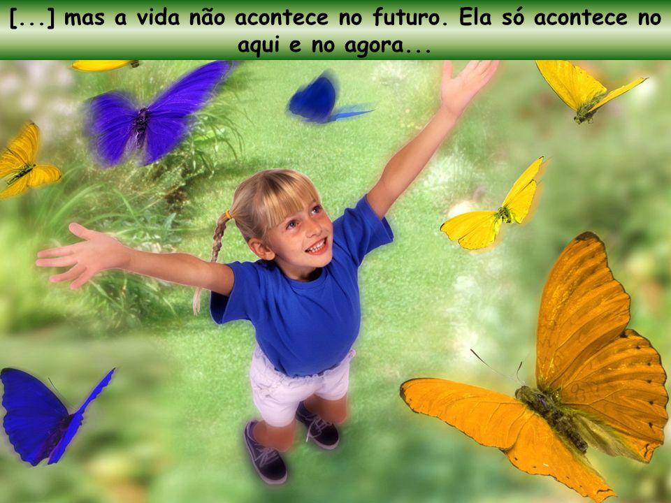 [. ] mas a vida não acontece no futuro